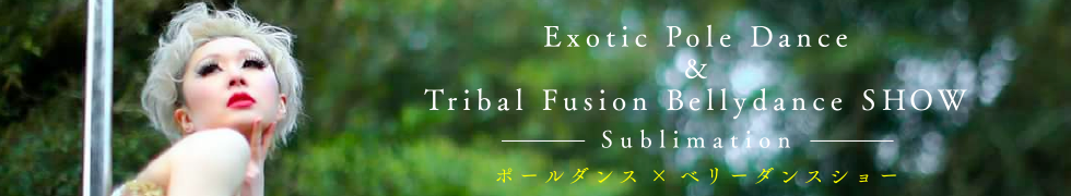 Exotic Pole Dance&Tribal Fusion Bellydance SHOW -Sublimation- ポールダンス×ベリーダンスショー