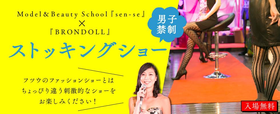 Model&Beauty School『sen-se』×『BRONDOLL』男子禁制?!「ストッキングショー」フツウのファッションショーとはちょっぴり違う刺激的なショーをお楽しみください!入場無料