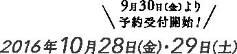 9月30日(金)より予約受付開始!2016年10月28日(金)・29日(土)