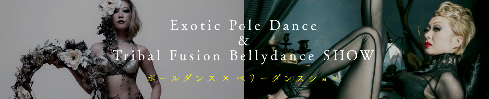 Exotic Pole Dance&Tribal Fusion Bellydance SHOW ポールダンス×ベリーダンスショー